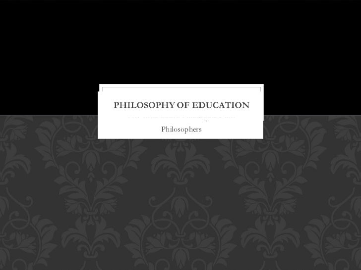 Five Educational Philosophies and          Philosophers
