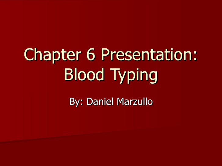Chapter 6 Presentation: Blood Typing By: Daniel Marzullo