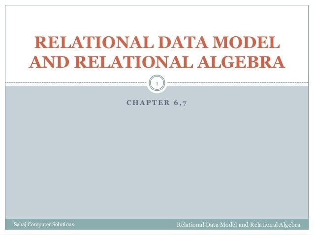 C H A P T E R 6 , 7 RELATIONAL DATA MODEL AND RELATIONAL ALGEBRA Relational Data Model and Relational Algebra 1 Sahaj Comp...