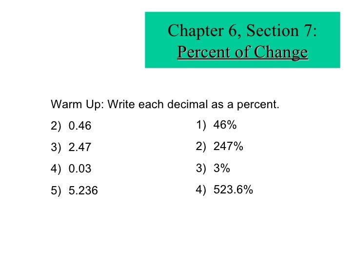 Chapter 6, Section 7: Percent of Change <ul><li>Warm Up: Write each decimal as a percent. </li></ul><ul><li>0.46 </li></ul...