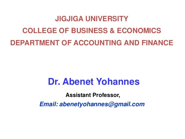 JIGJIGA UNIVERSITY COLLEGE OF BUSINESS & ECONOMICS DEPARTMENT OF ACCOUNTING AND FINANCE Dr. Abenet Yohannes Assistant Prof...