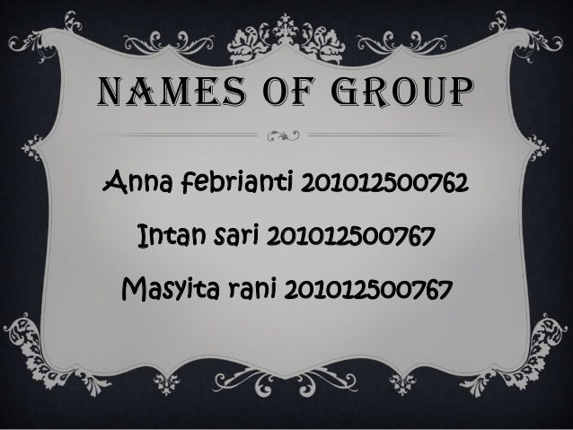 NAMES OF GROUP Anna febrianti 201012500762 Intan sari 201012500767 Masyita rani 201012500767