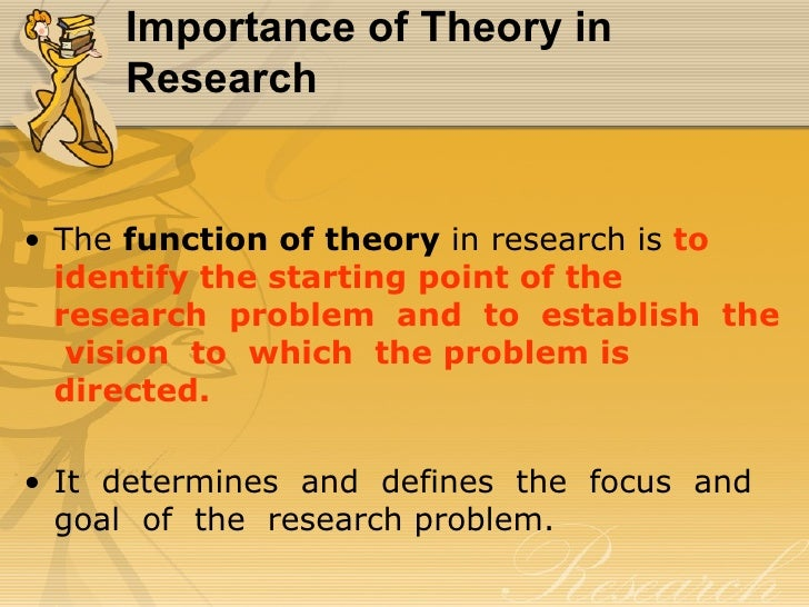 Importance of Theory in     Research• The function of theory in research is to  identify the starting point of the  resear...