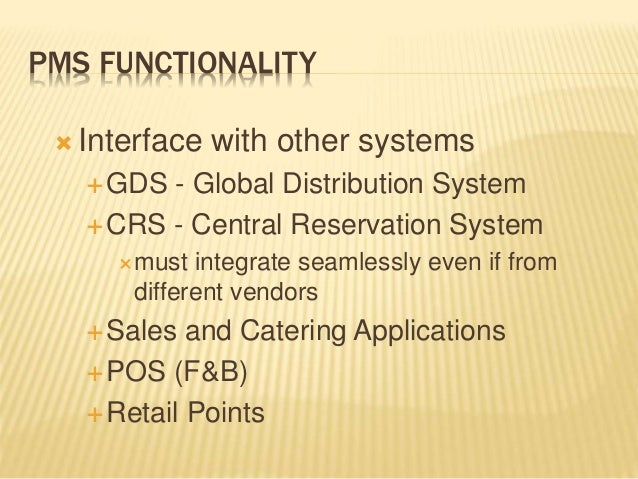 PMS FUNCTIONALITY  Interface with other systems GDS - Global Distribution System CRS - Central Reservation System must...