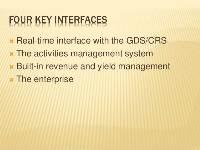 FOUR KEY INTERFACES  Real-time interface with the GDS/CRS  The activities management system  Built-in revenue and yield...