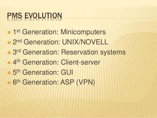 PMS EVOLUTION  1st Generation: Minicomputers  2nd Generation: UNIX/NOVELL  3rd Generation: Reservation systems  4th Ge...