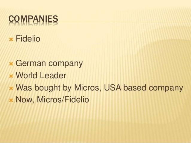 COMPANIES  Fidelio  German company  World Leader  Was bought by Micros, USA based company  Now, Micros/Fidelio