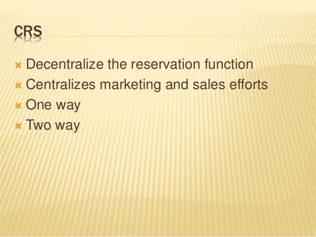 CRS  Decentralize the reservation function  Centralizes marketing and sales efforts  One way  Two way