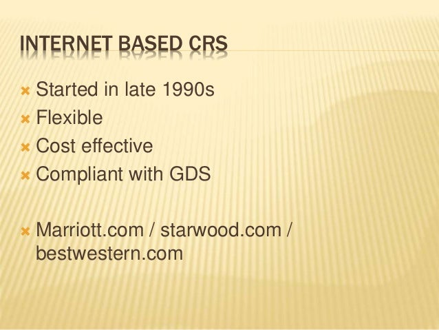 INTERNET BASED CRS  Started in late 1990s  Flexible  Cost effective  Compliant with GDS  Marriott.com / starwood.com ...