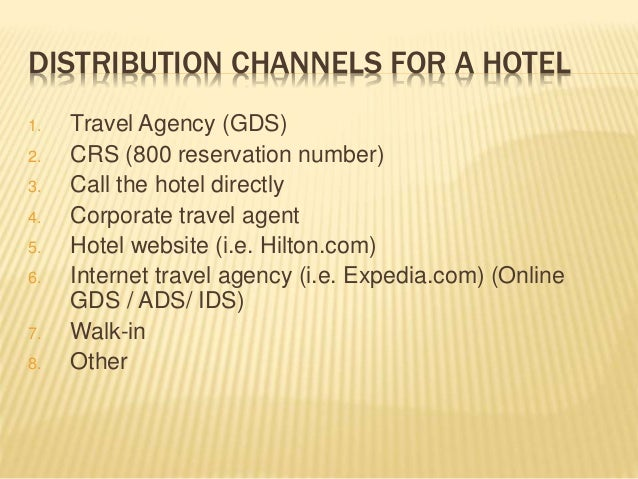 DISTRIBUTION CHANNELS FOR A HOTEL 1. Travel Agency (GDS) 2. CRS (800 reservation number) 3. Call the hotel directly 4. Cor...