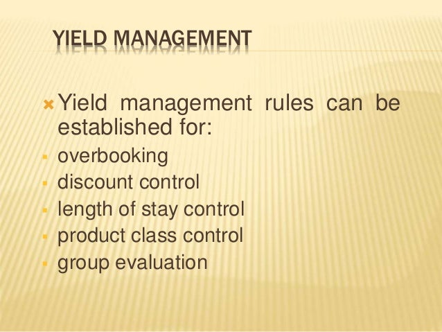 YIELD MANAGEMENT  Yield management rules can be established for:  overbooking  discount control  length of stay contro...