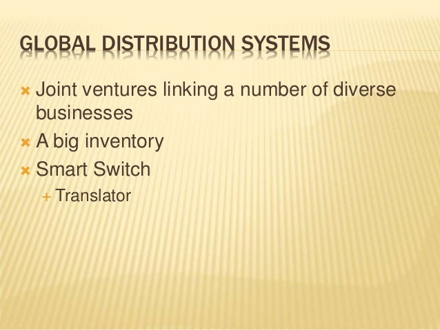 GLOBAL DISTRIBUTION SYSTEMS  Joint ventures linking a number of diverse businesses  A big inventory  Smart Switch  Tra...