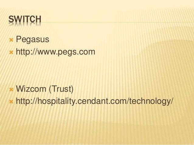 SWITCH  Pegasus  http://www.pegs.com  Wizcom (Trust)  http://hospitality.cendant.com/technology/