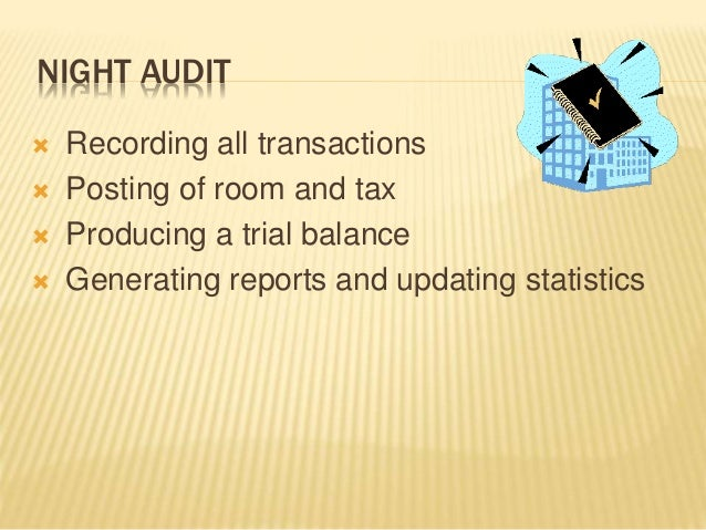NIGHT AUDIT  Recording all transactions  Posting of room and tax  Producing a trial balance  Generating reports and up...