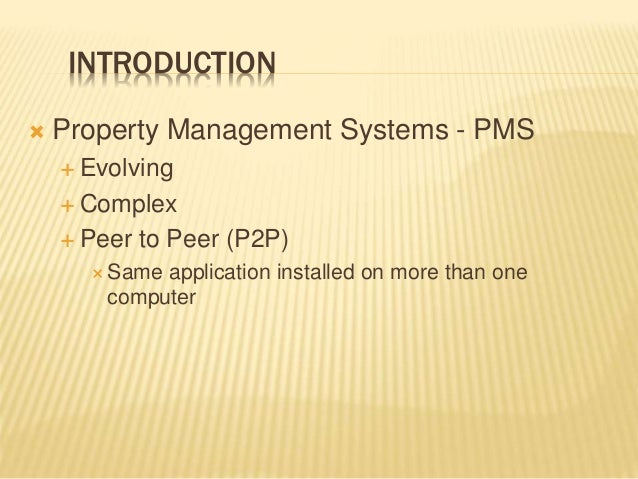INTRODUCTION  Property Management Systems - PMS  Evolving  Complex  Peer to Peer (P2P)  Same application installed on...