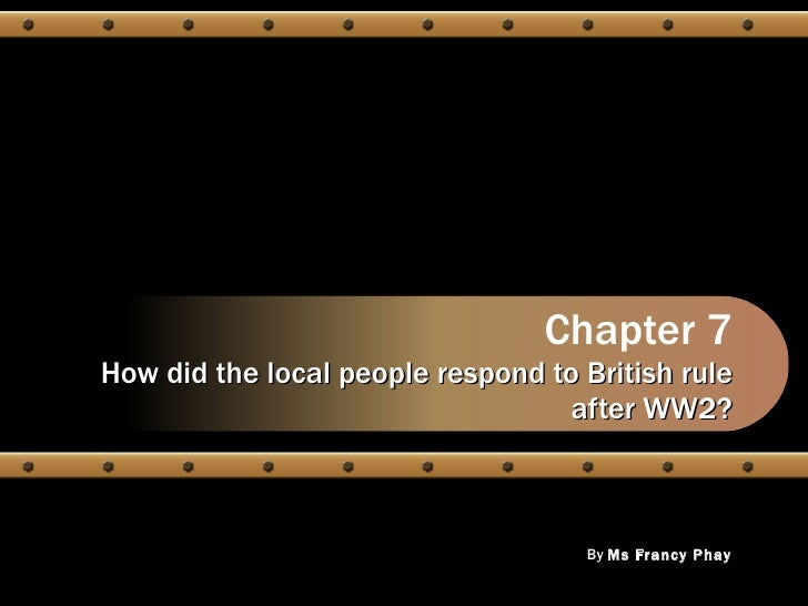 Chapter 7 How did the local people respond to British rule after WW2? By  Ms Francy Phay