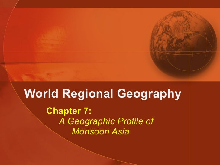 World Regional Geography Chapter 7:   A Geographic Profile of   Monsoon Asia