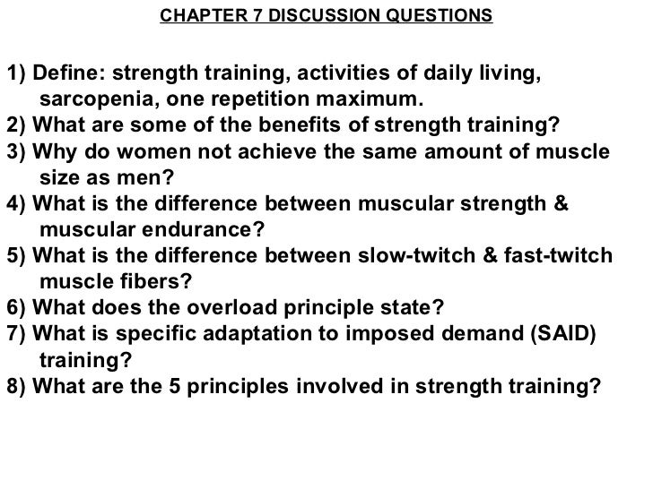 CHAPTER 7 DISCUSSION QUESTIONS1) Define: strength training, activities of daily living,   sarcopenia, one repetition maxim...