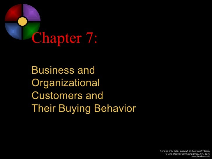 Chapter 7:Business andOrganizationalCustomers andTheir Buying Behavior                        For use only with Perreault ...