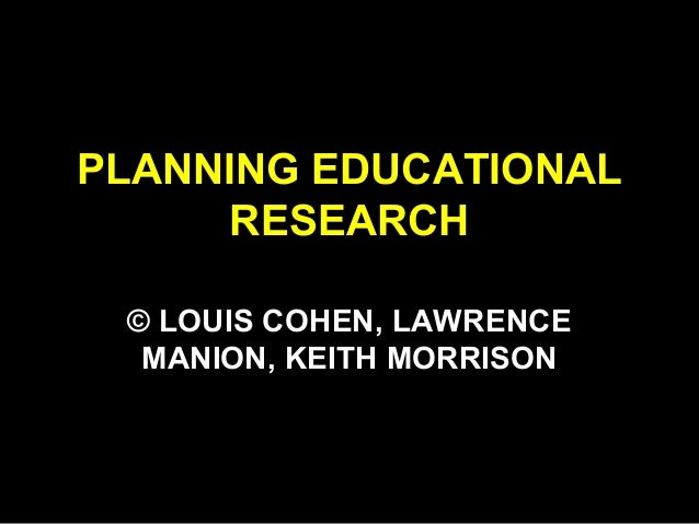 PLANNING EDUCATIONAL RESEARCH © LOUIS COHEN, LAWRENCE MANION, KEITH MORRISON