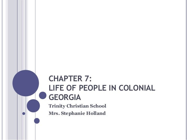 CHAPTER 7: LIFE OF PEOPLE IN COLONIAL GEORGIA Trinity Christian School Mrs. Stephanie Holland