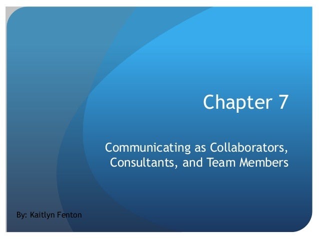 Chapter 7 Communicating as Collaborators, Consultants, and Team Members  By: Kaitlyn Fenton