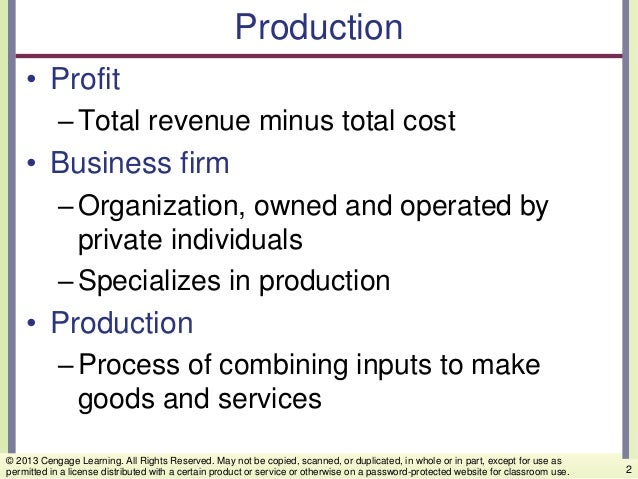 Production • Profit –Total revenue minus total cost • Business firm –Organization, owned and operated by private individua...