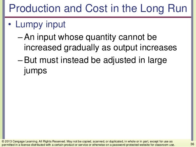 Production and Cost in the Long Run • Lumpy input –An input whose quantity cannot be increased gradually as output increas...