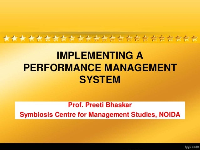 Herman Aguinis, University of Colorado at IMPLEMENTING A PERFORMANCE MANAGEMENT SYSTEM Prof. Preeti Bhaskar Symbiosis Cent...