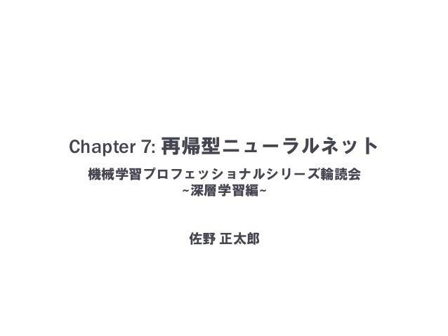 Chapter 7: 再帰型ニューラルネット 機械学習プロフェッショナルシリーズ輪読会 ~深層学習編~ 佐野 正太郎