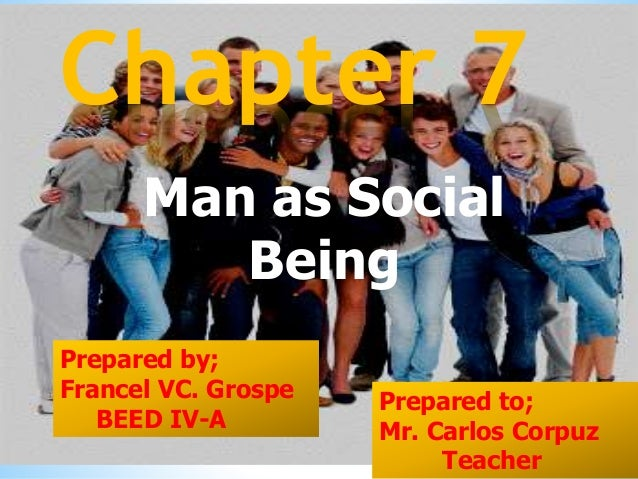 Man as Social Being Chapter 7 Prepared by; Francel VC. Grospe BEED IV-A Prepared to; Mr. Carlos Corpuz Teacher