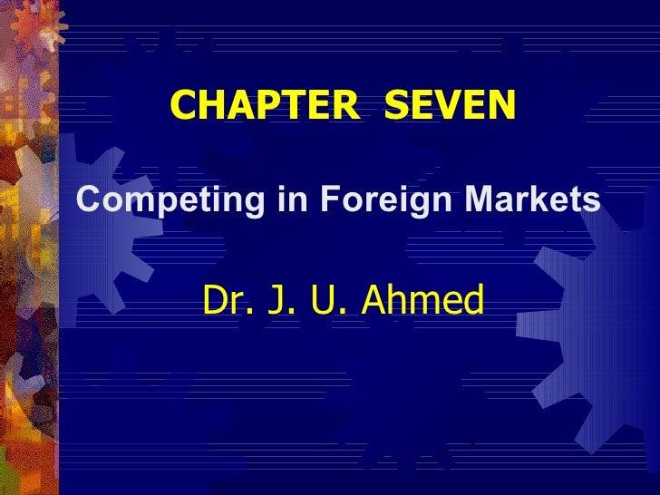 <ul><li>CHAPTER  SEVEN </li></ul><ul><li>Competing in Foreign Markets  </li></ul><ul><li>Dr. J. U. Ahmed </li></ul>