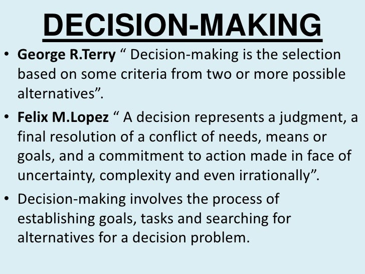 """DECISION-MAKING• George R.Terry """" Decision-making is the selection  based on some criteria from two or more possible  alte..."""