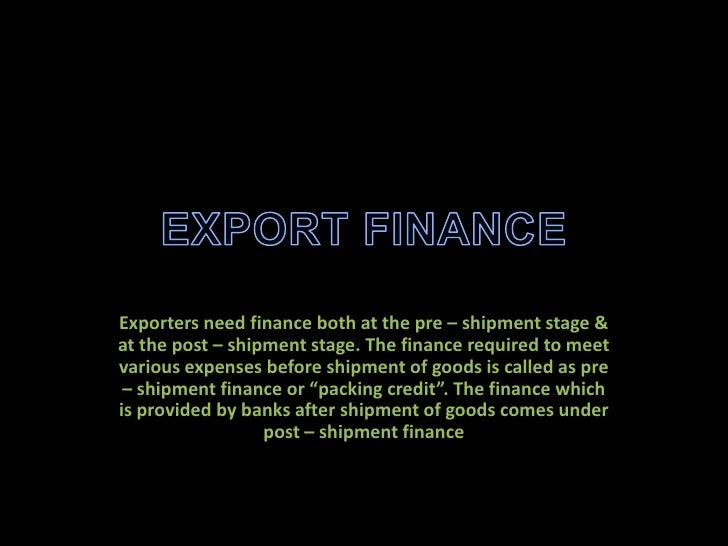 Exporters need finance both at the pre – shipment stage &at the post – shipment stage. The finance required to meetvarious...