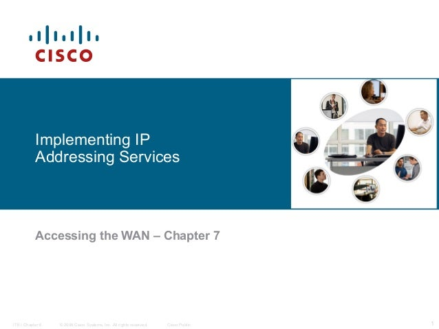 Implementing IP           Addressing Services           Accessing the WAN – Chapter 7ITE I Chapter 6   © 2006 Cisco System...