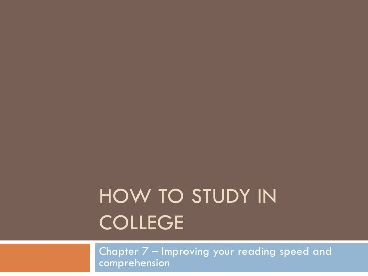 HOW TO STUDY IN COLLEGE Chapter 7 – Improving your reading speed and comprehension