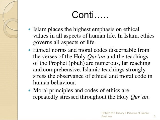 Conti….. Islam places the highest emphasis on ethical values in all aspects of human life. In Islam, ethics governs all as...