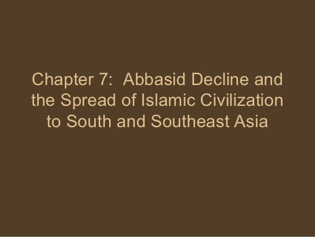 Chapter 7: Abbasid Decline andthe Spread of Islamic Civilization  to South and Southeast Asia