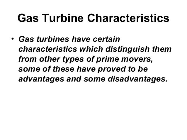 Gas Turbine Characteristics  • Gas turbines have certain  characteristics which distinguish them  from other types of prim...