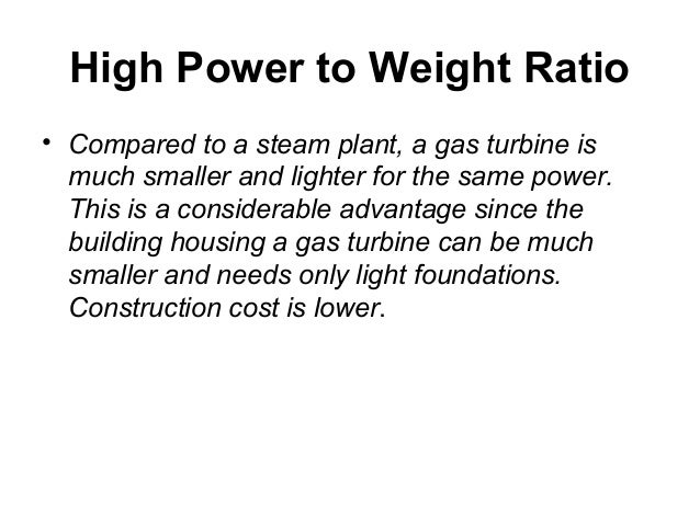 High Power to Weight Ratio  • Compared to a steam plant, a gas turbine is  much smaller and lighter for the same power.  T...