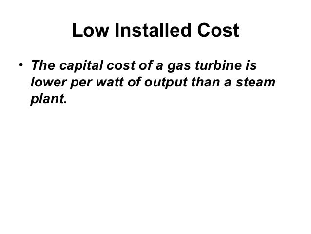 Low Installed Cost  • The capital cost of a gas turbine is  lower per watt of output than a steam  plant.