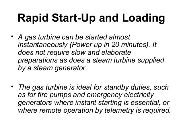 Rapid Start-Up and Loading  • A gas turbine can be started almost  instantaneously (Power up in 20 minutes). It  does not ...