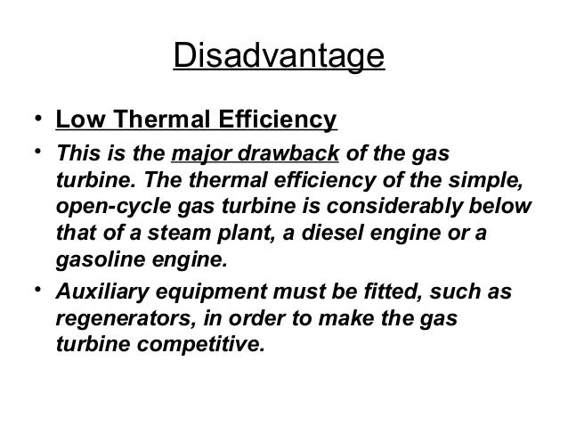 Disadvantage  • Low Thermal Efficiency  • This is the major drawback of the gas  turbine. The thermal efficiency of the si...