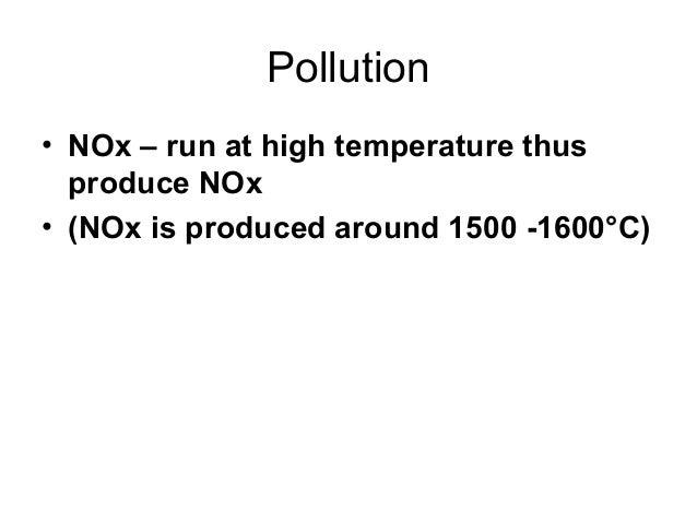 Pollution  • NOx – run at high temperature thus  produce NOx  • (NOx is produced around 1500 -1600°C)