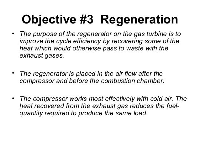 Objective #3 Regeneration  • The purpose of the regenerator on the gas turbine is to  improve the cycle efficiency by reco...