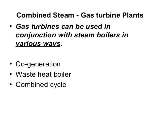 Combined Steam - Gas turbine Plants  • Gas turbines can be used in  conjunction with steam boilers in  various ways.  • Co...
