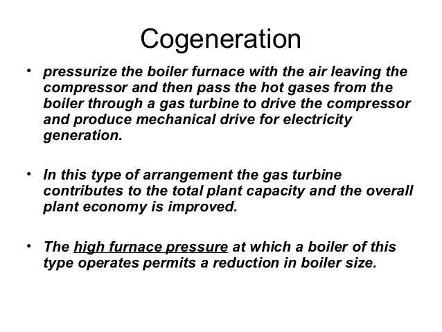 Cogeneration  • pressurize the boiler furnace with the air leaving the  compressor and then pass the hot gases from the  b...