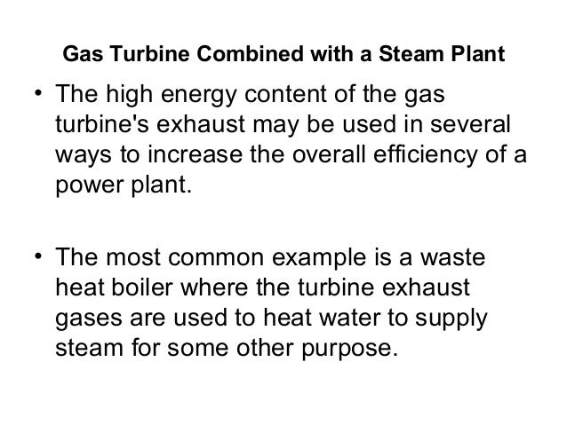 Gas Turbine Combined with a Steam Plant  • The high energy content of the gas  turbine's exhaust may be used in several  w...