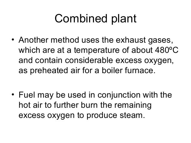 Combined plant  • Another method uses the exhaust gases,  which are at a temperature of about 480ºC  and contain considera...