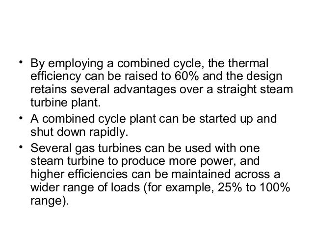 • By employing a combined cycle, the thermal  efficiency can be raised to 60% and the design  retains several advantages o...